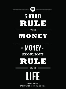 quote about money: you should rule your money. money shouldn't rule your life.