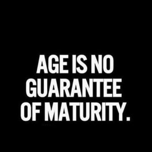 """picture that says, """"age is no guarantee of maturity"""""""